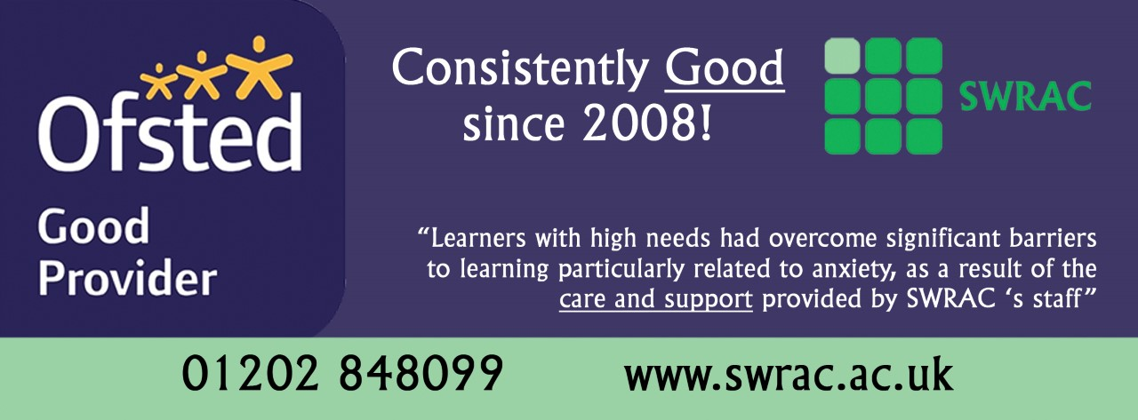 """Banner, text reads: Ofsted Good Provider SWRAC """"Learners with high needs had overcome significant barriers to learning particularly related to anxiety, as a result of the care and support provided by SWRAC S staff. 01202 848099 www.swrac.ac.uk"""